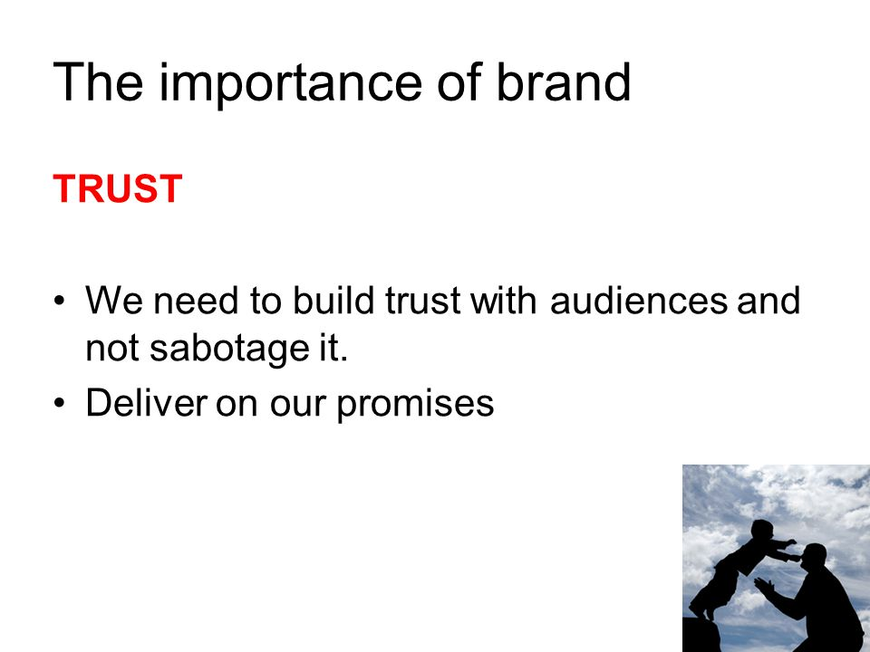 The importance of brand TRUST We need to build trust with audiences and not sabotage it. Deliver on our promises