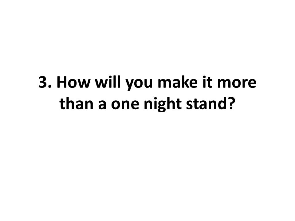 3. How will you make it more than a one night stand?