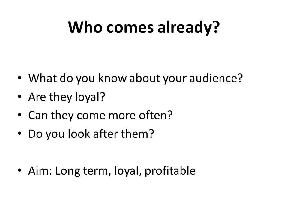Who comes already.What do you know about your audience.