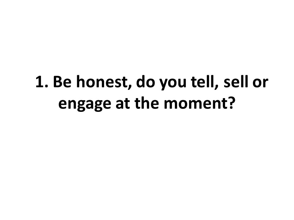 11. Be honest, do you tell, sell or engage at the moment?