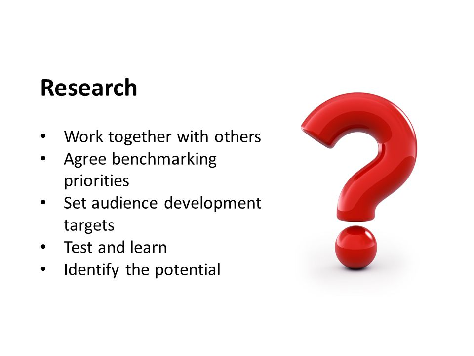 Research Work together with others Agree benchmarking priorities Set audience development targets Test and learn Identify the potential