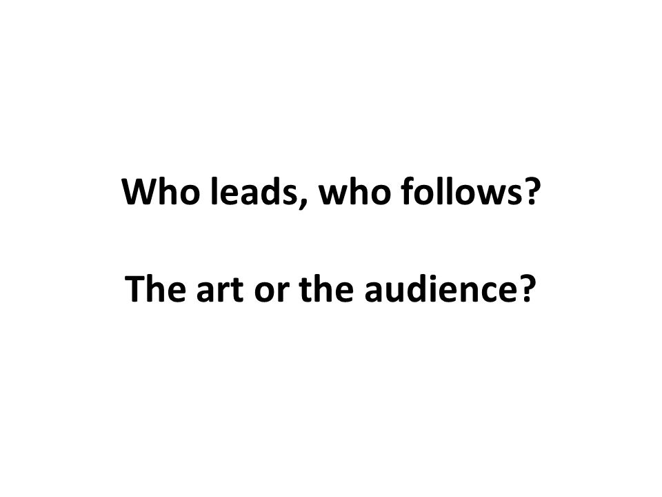 Who leads, who follows? The art or the audience?