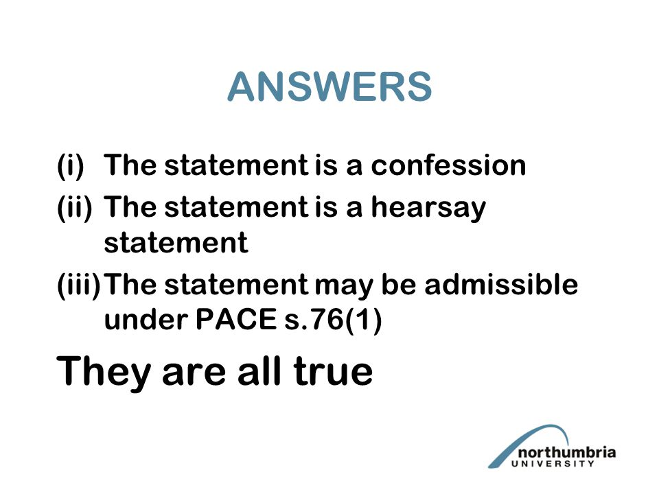 ANSWERS (i)The statement is a confession (ii)The statement is a hearsay statement (iii)The statement may be admissible under PACE s.76(1) They are all true
