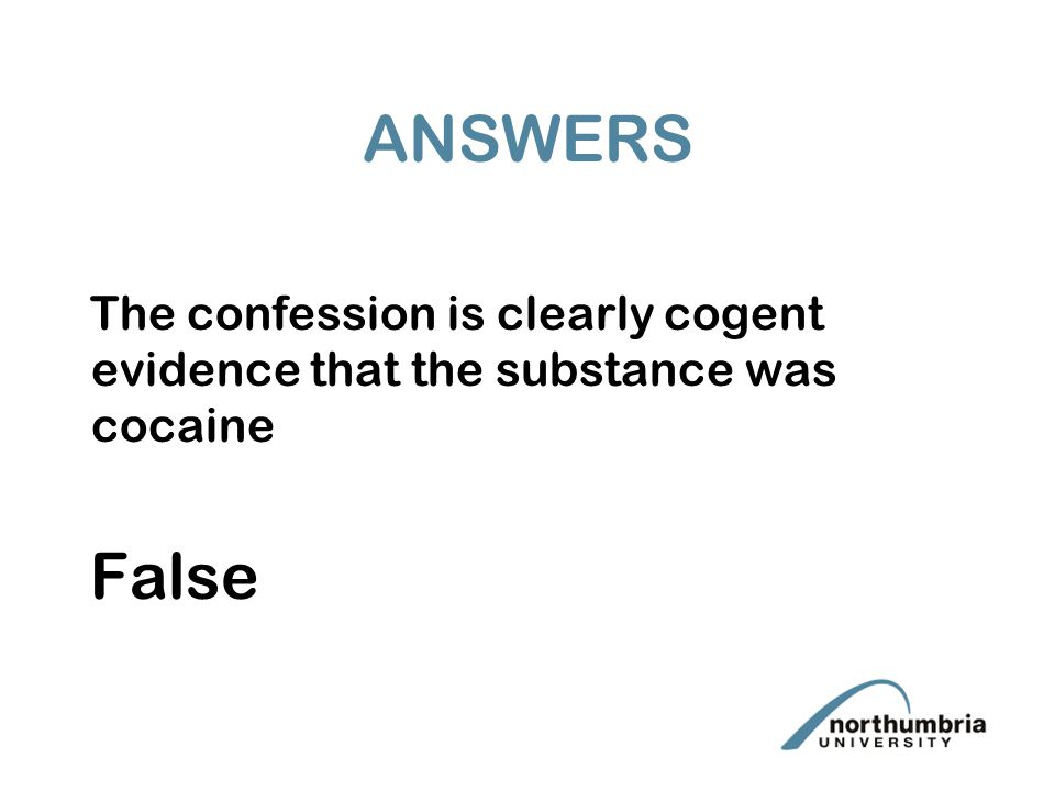 ANSWERS The confession is clearly cogent evidence that the substance was cocaine False