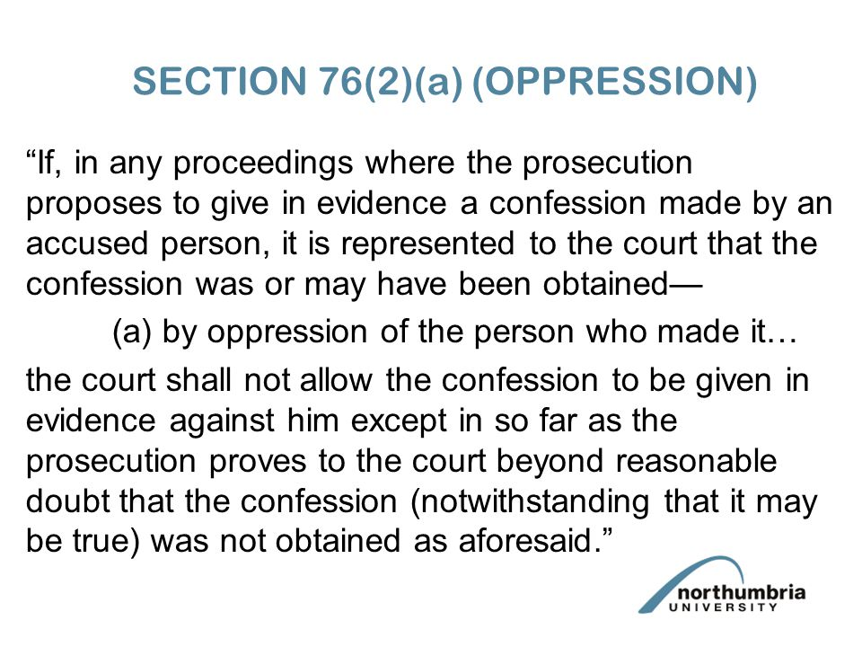 SECTION 76(2)(a) (OPPRESSION) If, in any proceedings where the prosecution proposes to give in evidence a confession made by an accused person, it is represented to the court that the confession was or may have been obtained— (a) by oppression of the person who made it… the court shall not allow the confession to be given in evidence against him except in so far as the prosecution proves to the court beyond reasonable doubt that the confession (notwithstanding that it may be true) was not obtained as aforesaid.
