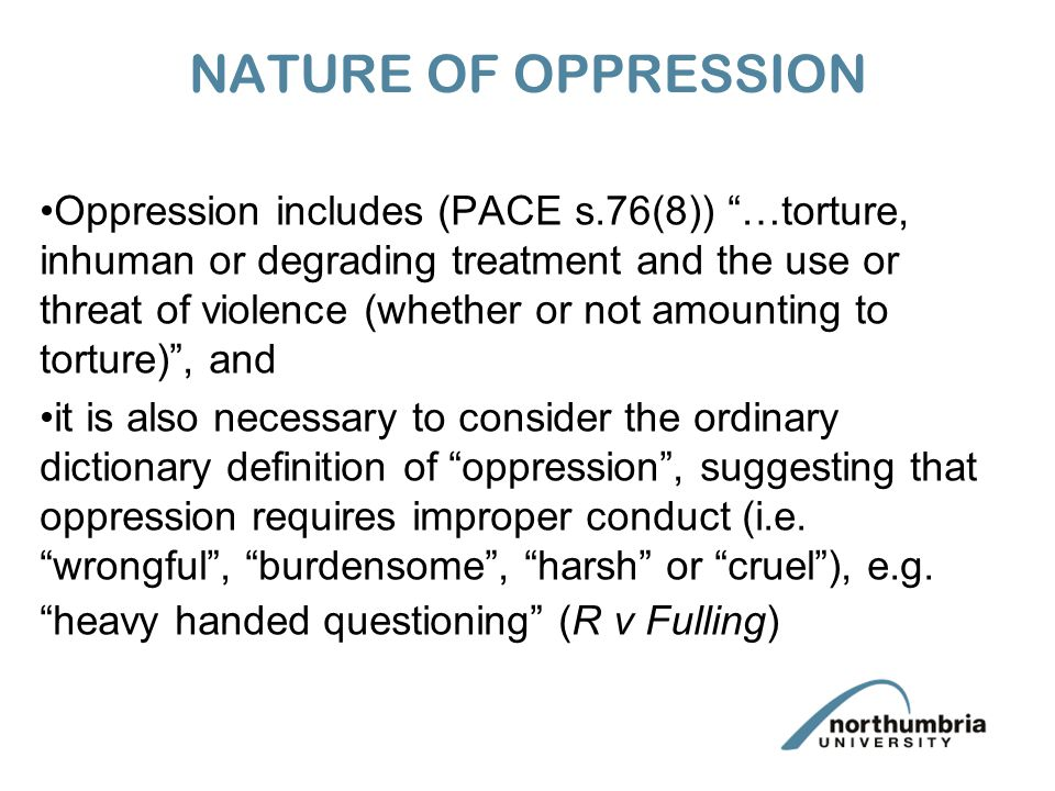 NATURE OF OPPRESSION Oppression includes (PACE s.76(8)) …torture, inhuman or degrading treatment and the use or threat of violence (whether or not amounting to torture) , and it is also necessary to consider the ordinary dictionary definition of oppression , suggesting that oppression requires improper conduct (i.e.