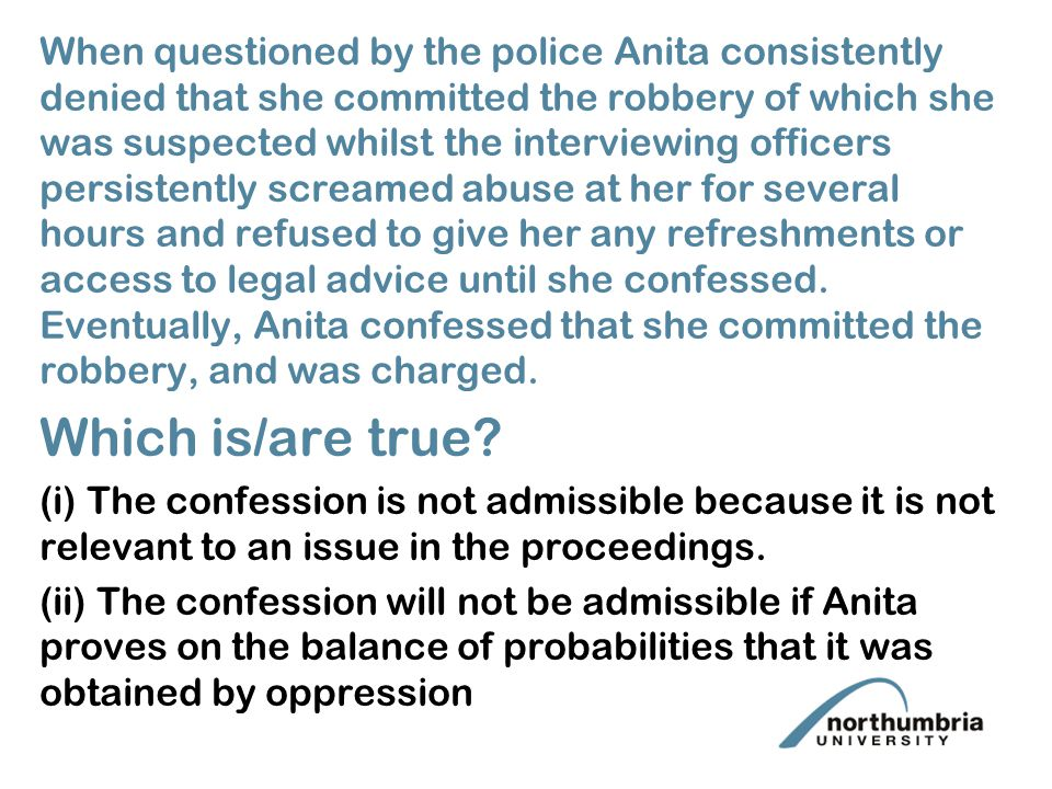 When questioned by the police Anita consistently denied that she committed the robbery of which she was suspected whilst the interviewing officers persistently screamed abuse at her for several hours and refused to give her any refreshments or access to legal advice until she confessed.