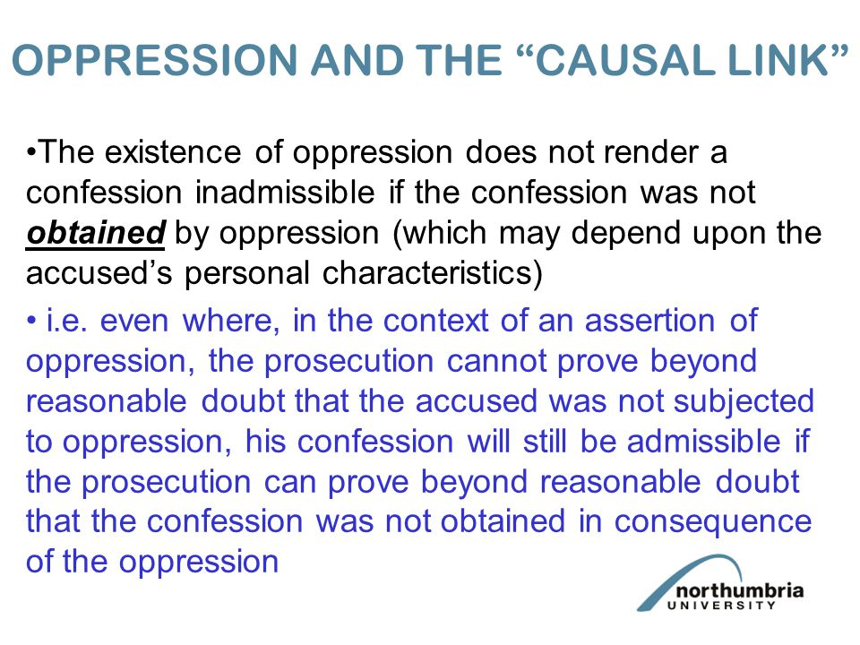 OPPRESSION AND THE CAUSAL LINK The existence of oppression does not render a confession inadmissible if the confession was not obtained by oppression (which may depend upon the accused's personal characteristics) i.e.
