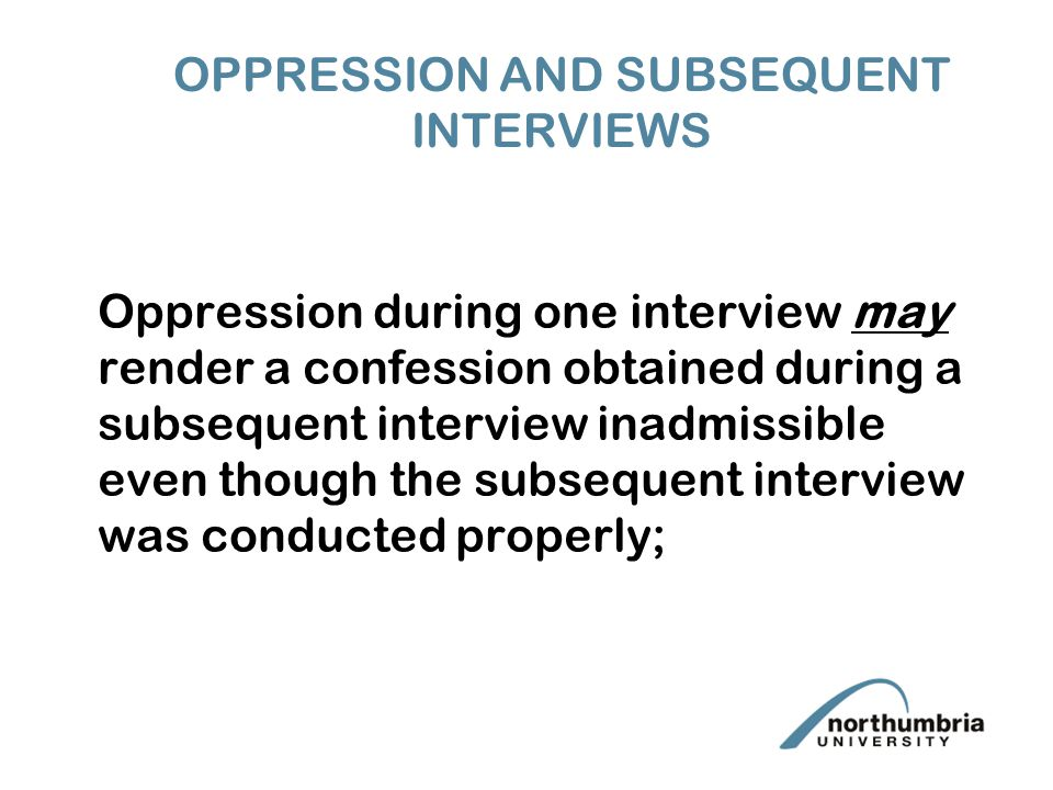 OPPRESSION AND SUBSEQUENT INTERVIEWS Oppression during one interview may render a confession obtained during a subsequent interview inadmissible even though the subsequent interview was conducted properly;