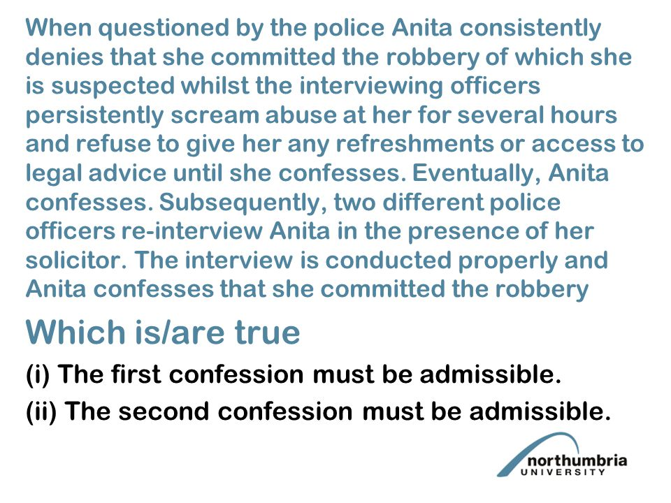 i When questioned by the police Anita consistently denies that she committed the robbery of which she is suspected whilst the interviewing officers persistently scream abuse at her for several hours and refuse to give her any refreshments or access to legal advice until she confesses.