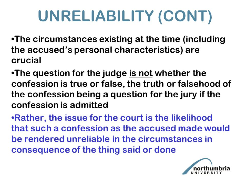 UNRELIABILITY (CONT) The circumstances existing at the time (including the accused's personal characteristics) are crucial The question for the judge is not whether the confession is true or false, the truth or falsehood of the confession being a question for the jury if the confession is admitted Rather, the issue for the court is the likelihood that such a confession as the accused made would be rendered unreliable in the circumstances in consequence of the thing said or done