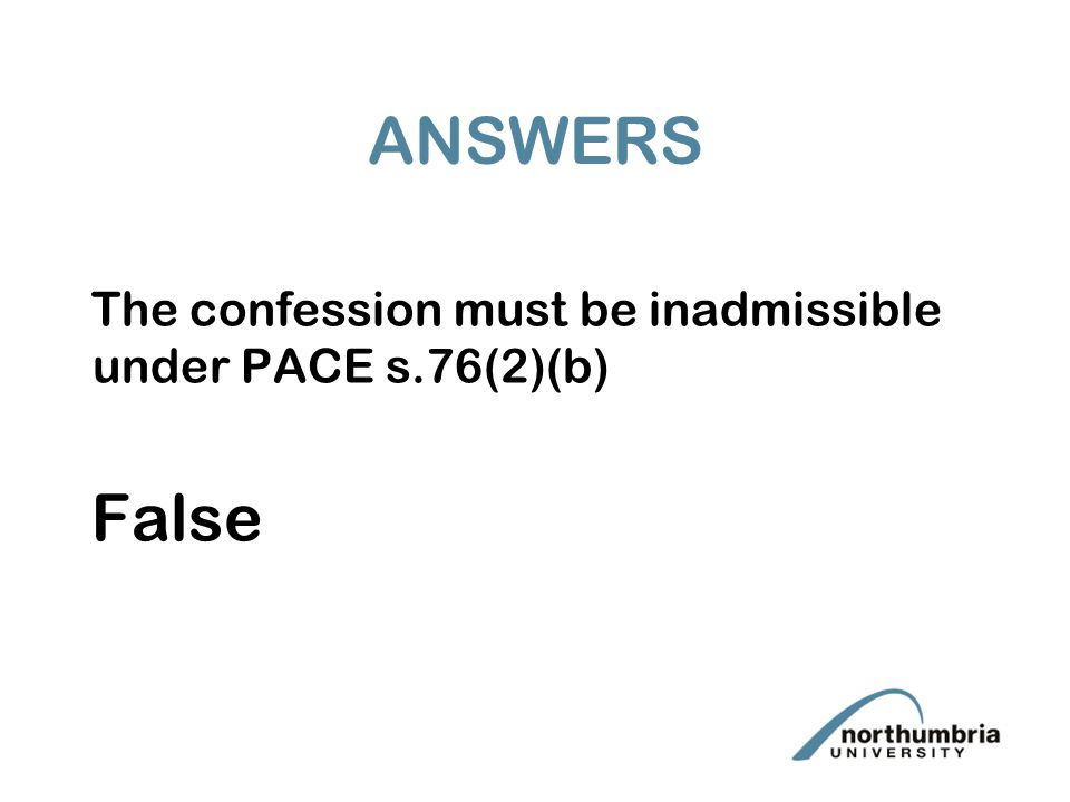 ANSWERS The confession must be inadmissible under PACE s.76(2)(b) False