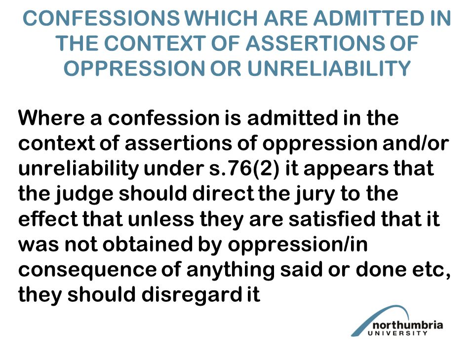 CONFESSIONS WHICH ARE ADMITTED IN THE CONTEXT OF ASSERTIONS OF OPPRESSION OR UNRELIABILITY Where a confession is admitted in the context of assertions of oppression and/or unreliability under s.76(2) it appears that the judge should direct the jury to the effect that unless they are satisfied that it was not obtained by oppression/in consequence of anything said or done etc, they should disregard it