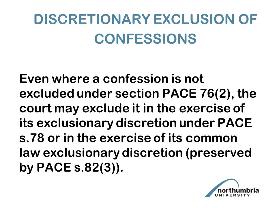 DISCRETIONARY EXCLUSION OF CONFESSIONS Even where a confession is not excluded under section PACE 76(2), the court may exclude it in the exercise of its exclusionary discretion under PACE s.78 or in the exercise of its common law exclusionary discretion (preserved by PACE s.82(3)).