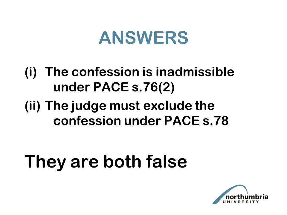 ANSWERS (i)The confession is inadmissible under PACE s.76(2) (ii)The judge must exclude the confession under PACE s.78 They are both false
