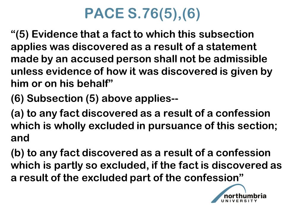 PACE S.76(5),(6) (5) Evidence that a fact to which this subsection applies was discovered as a result of a statement made by an accused person shall not be admissible unless evidence of how it was discovered is given by him or on his behalf (6) Subsection (5) above applies-- (a) to any fact discovered as a result of a confession which is wholly excluded in pursuance of this section; and (b) to any fact discovered as a result of a confession which is partly so excluded, if the fact is discovered as a result of the excluded part of the confession