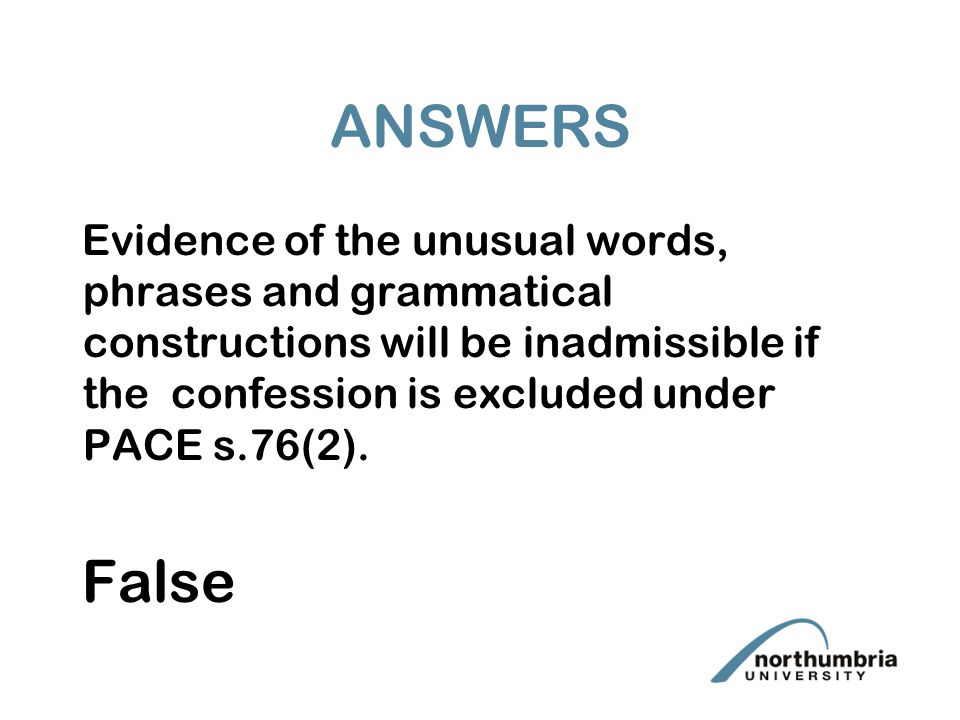 ANSWERS Evidence of the unusual words, phrases and grammatical constructions will be inadmissible if the confession is excluded under PACE s.76(2).