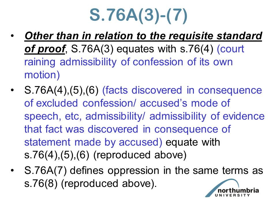 S.76A(3)-(7) Other than in relation to the requisite standard of proof, S.76A(3) equates with s.76(4) (court raining admissibility of confession of its own motion) S.76A(4),(5),(6) (facts discovered in consequence of excluded confession/ accused's mode of speech, etc, admissibility/ admissibility of evidence that fact was discovered in consequence of statement made by accused) equate with s.76(4),(5),(6) (reproduced above) S.76A(7) defines oppression in the same terms as s.76(8) (reproduced above).