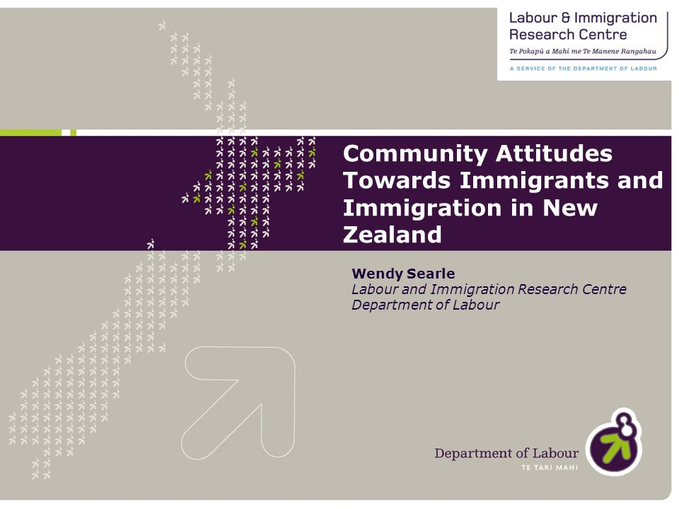 Community Attitudes Towards Immigrants and Immigration in New Zealand Wendy Searle Labour and Immigration Research Centre Department of Labour