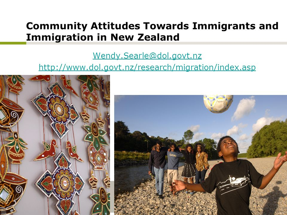 Community Attitudes Towards Immigrants and Immigration in New Zealand Wendy.Searle@dol.govt.nz http://www.dol.govt.nz/research/migration/index.asp