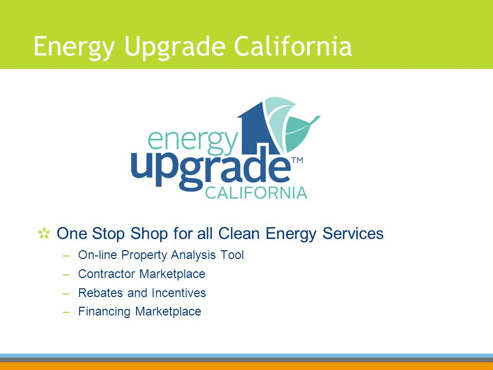 Energy Upgrade California One Stop Shop for all Clean Energy Services –On-line Property Analysis Tool –Contractor Marketplace –Rebates and Incentives –Financing Marketplace