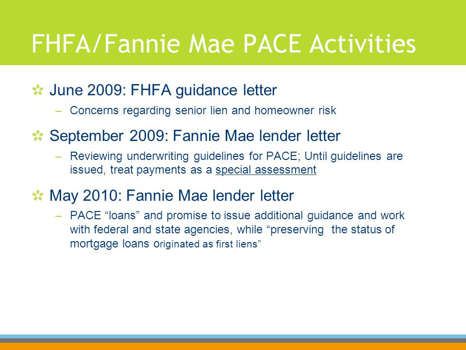 FHFA/Fannie Mae PACE Activities June 2009: FHFA guidance letter –Concerns regarding senior lien and homeowner risk September 2009: Fannie Mae lender letter –Reviewing underwriting guidelines for PACE; Until guidelines are issued, treat payments as a special assessment May 2010: Fannie Mae lender letter –PACE loans and promise to issue additional guidance and work with federal and state agencies, while preserving the status of mortgage loans o riginated as first liens