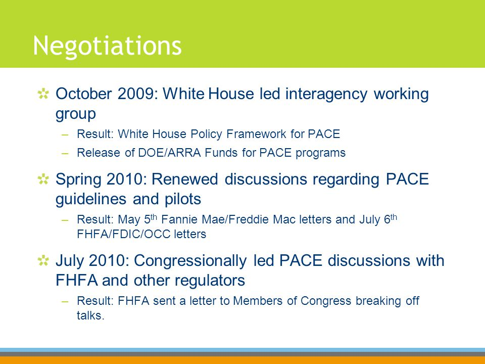 Negotiations October 2009: White House led interagency working group –Result: White House Policy Framework for PACE –Release of DOE/ARRA Funds for PACE programs Spring 2010: Renewed discussions regarding PACE guidelines and pilots –Result: May 5 th Fannie Mae/Freddie Mac letters and July 6 th FHFA/FDIC/OCC letters July 2010: Congressionally led PACE discussions with FHFA and other regulators –Result: FHFA sent a letter to Members of Congress breaking off talks.