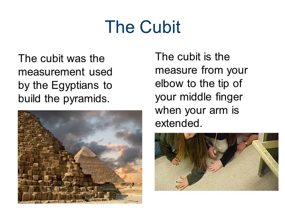 The Cubit The cubit was the measurement used by the Egyptians to build the pyramids. The cubit is the measure from your elbow to the tip of your middl