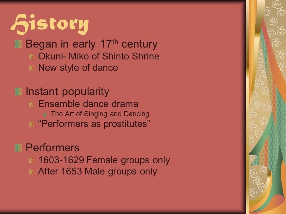 History Began in early 17 th century Okuni- Miko of Shinto Shrine New style of dance Instant popularity Ensemble dance drama The Art of Singing and Dancing Performers as prostitutes Performers 1603-1629 Female groups only After 1653 Male groups only