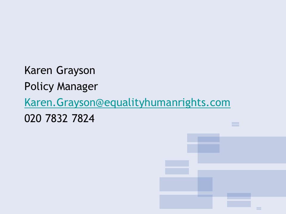 Karen Grayson Policy Manager Karen.Grayson@equalityhumanrights.com 020 7832 7824