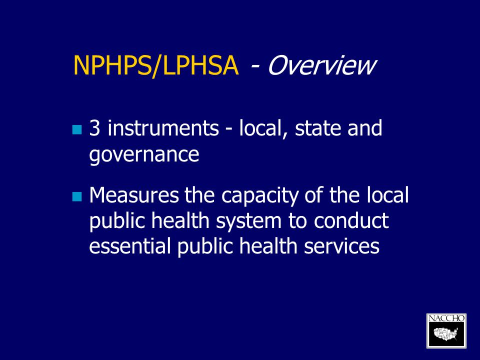 NPHPS/LPHSA - Overview 3 instruments - local, state and governance Measures the capacity of the local public health system to conduct essential public