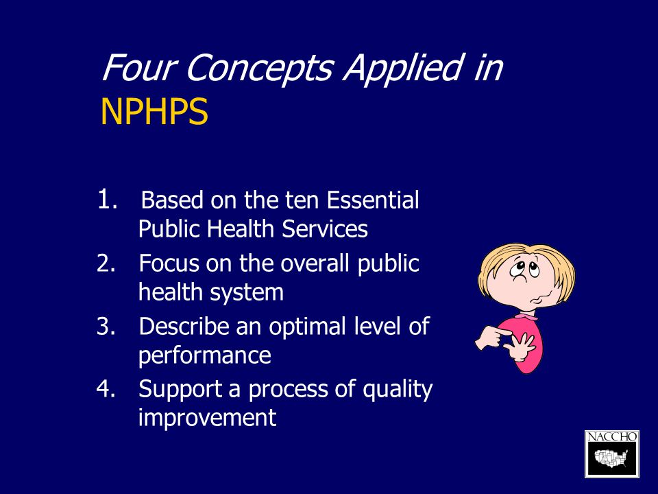 Four Concepts Applied in NPHPS 1. Based on the ten Essential Public Health Services 2. Focus on the overall public health system 3. Describe an optima