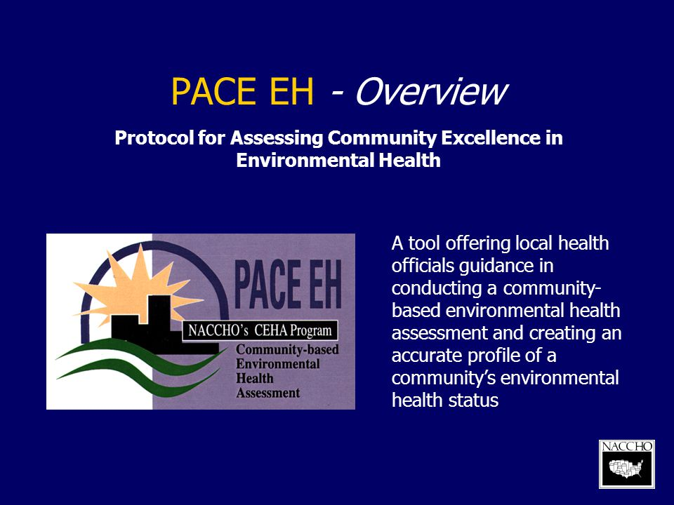 PACE EH - Overview Protocol for Assessing Community Excellence in Environmental Health A tool offering local health officials guidance in conducting a