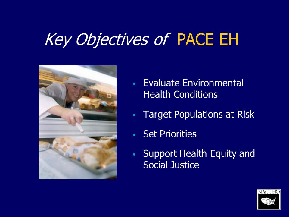 Key Objectives of PACE EH Evaluate Environmental Health Conditions Target Populations at Risk Set Priorities Support Health Equity and Social Justice