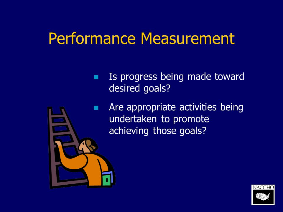 Performance Measurement Is progress being made toward desired goals? Are appropriate activities being undertaken to promote achieving those goals?