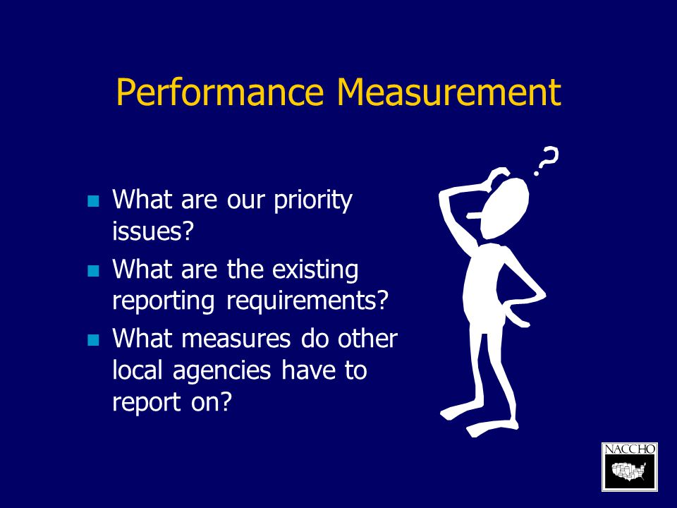 Performance Measurement What are our priority issues? What are the existing reporting requirements? What measures do other local agencies have to repo