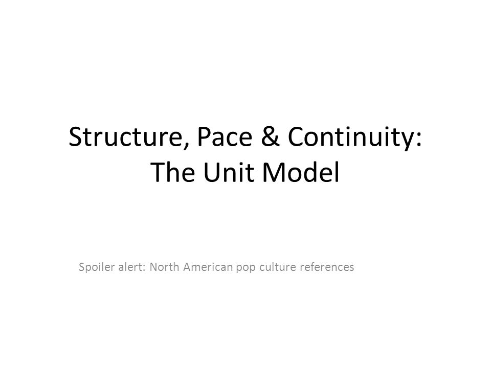 Structure, Pace & Continuity: The Unit Model Spoiler alert: North American pop culture references