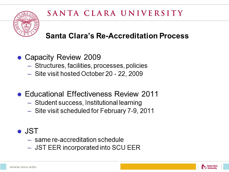 Santa Clara's Re-Accreditation Process  Capacity Review 2009 –Structures, facilities, processes, policies –Site visit hosted October 20 - 22, 2009  Educational Effectiveness Review 2011 –Student success, Institutional learning –Site visit scheduled for February 7-9, 2011  JST –same re-accreditation schedule –JST EER incorporated into SCU EER