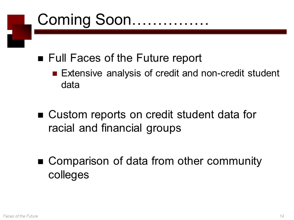 Faces of the Future14 Coming Soon…………… Full Faces of the Future report Extensive analysis of credit and non-credit student data Custom reports on credit student data for racial and financial groups Comparison of data from other community colleges