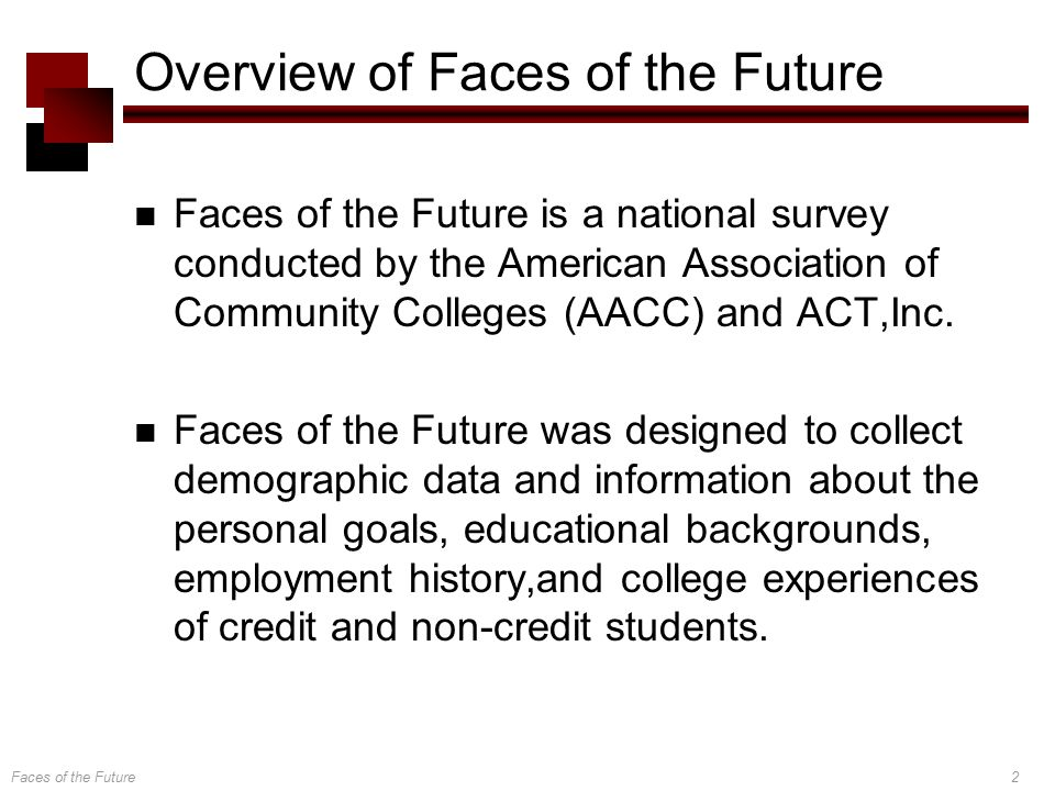 Faces of the Future2 Overview of Faces of the Future Faces of the Future is a national survey conducted by the American Association of Community Colleges (AACC) and ACT,Inc.