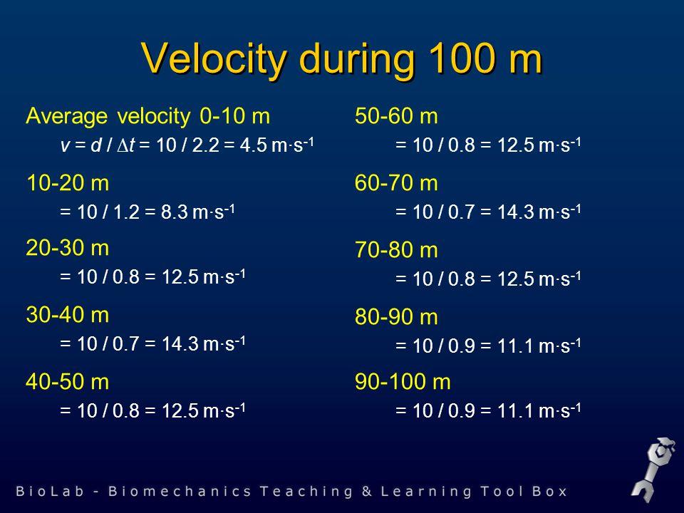 Velocity during 100 m Average velocity 0-10 m v = d / ∆t = 10 / 2.2 = 4.5 m·s -1 10-20 m = 10 / 1.2 = 8.3 m·s -1 20-30 m = 10 / 0.8 = 12.5 m·s -1 30-40 m = 10 / 0.7 = 14.3 m·s -1 40-50 m = 10 / 0.8 = 12.5 m·s -1 50-60 m = 10 / 0.8 = 12.5 m·s -1 60-70 m = 10 / 0.7 = 14.3 m·s -1 70-80 m = 10 / 0.8 = 12.5 m·s -1 80-90 m = 10 / 0.9 = 11.1 m·s -1 90-100 m = 10 / 0.9 = 11.1 m·s -1