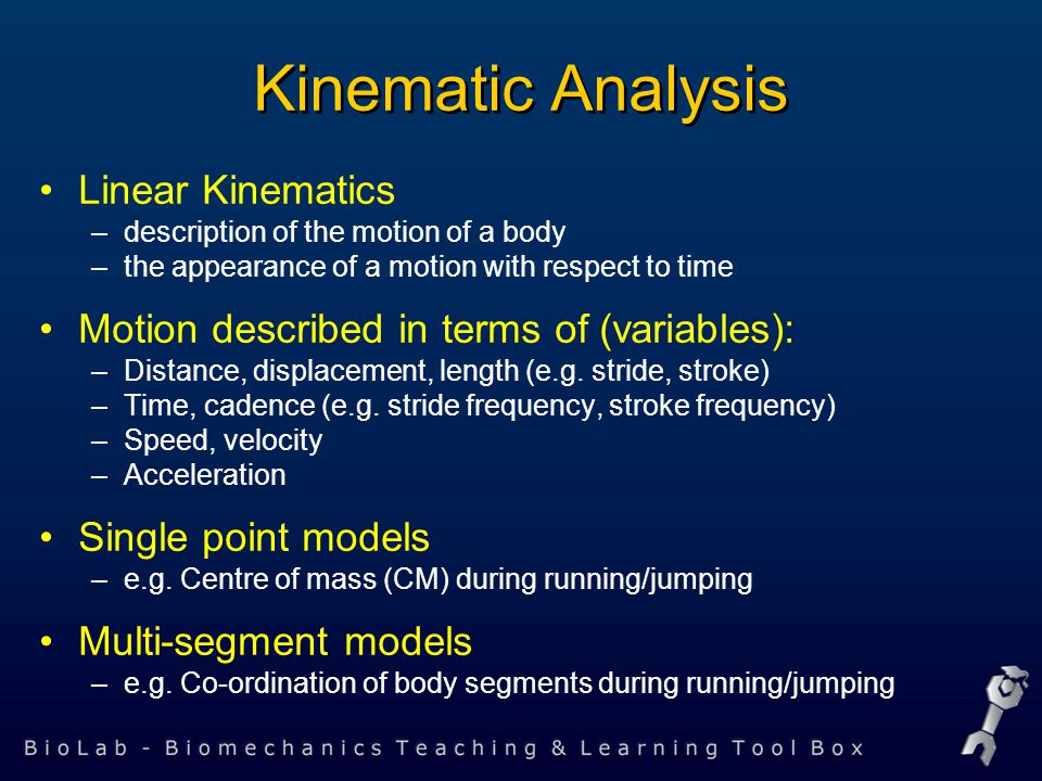 Linear Kinematics –description of the motion of a body –the appearance of a motion with respect to time Motion described in terms of (variables): –Distance, displacement, length (e.g.