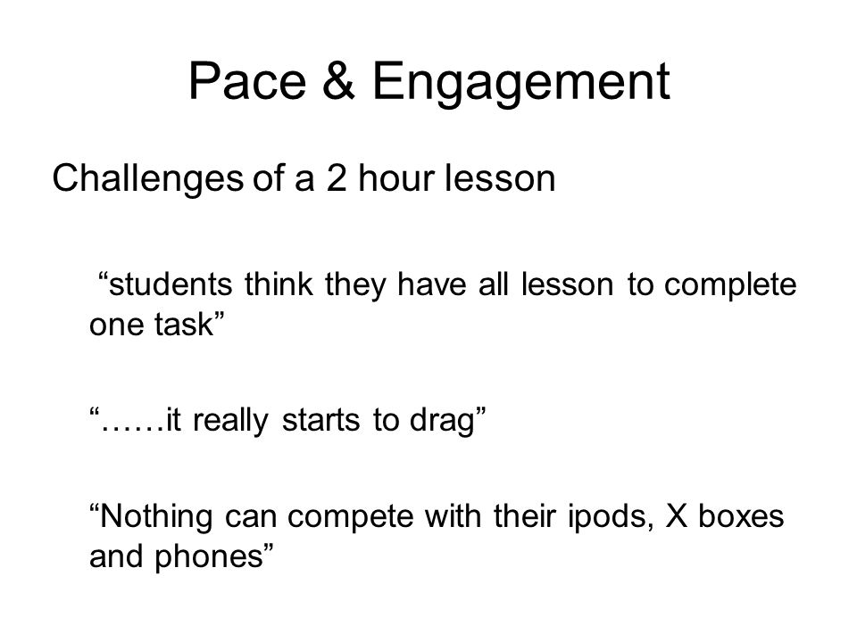 Pace & Engagement Challenges of a 2 hour lesson students think they have all lesson to complete one task ……it really starts to drag Nothing can compete with their ipods, X boxes and phones