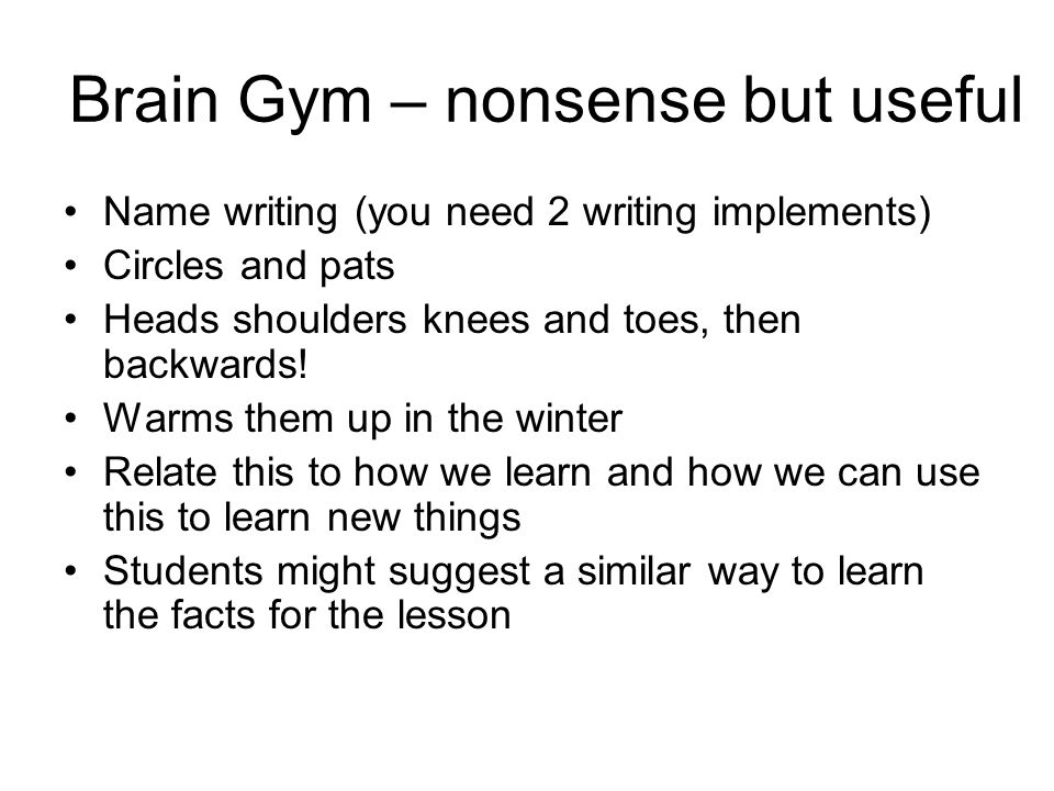 Brain Gym – nonsense but useful Name writing (you need 2 writing implements) Circles and pats Heads shoulders knees and toes, then backwards.
