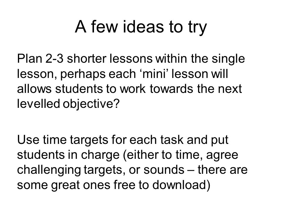 A few ideas to try Plan 2-3 shorter lessons within the single lesson, perhaps each 'mini' lesson will allows students to work towards the next levelled objective.