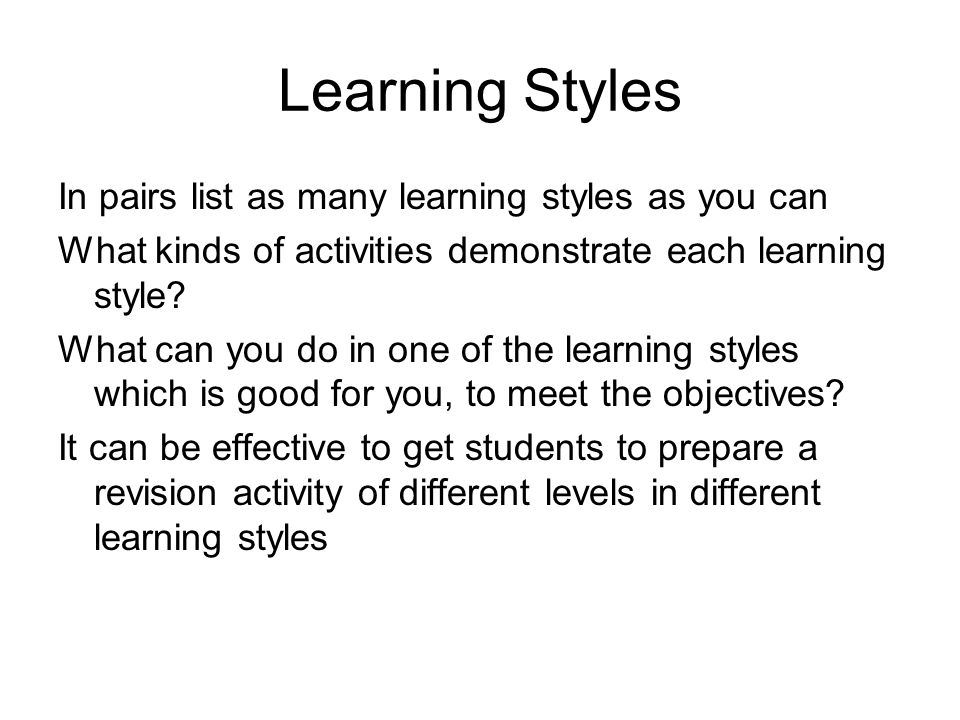 Learning Styles In pairs list as many learning styles as you can What kinds of activities demonstrate each learning style.