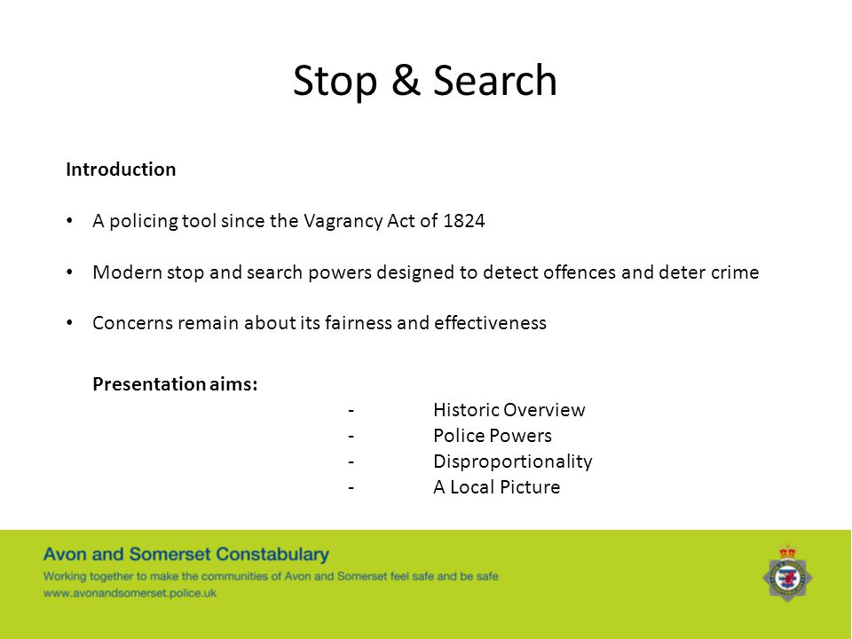 Stop & Search Introduction A policing tool since the Vagrancy Act of 1824 Modern stop and search powers designed to detect offences and deter crime Co