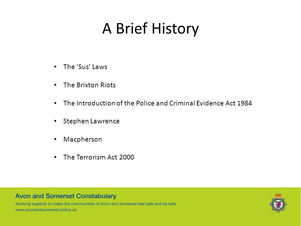 A Brief History The 'Sus' Laws The Brixton Riots The Introduction of the Police and Criminal Evidence Act 1984 Stephen Lawrence Macpherson The Terrori
