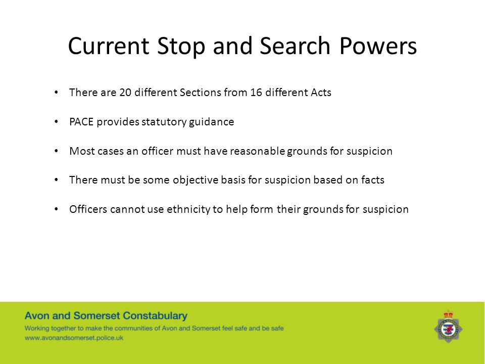 Current Stop and Search Powers There are 20 different Sections from 16 different Acts PACE provides statutory guidance Most cases an officer must have