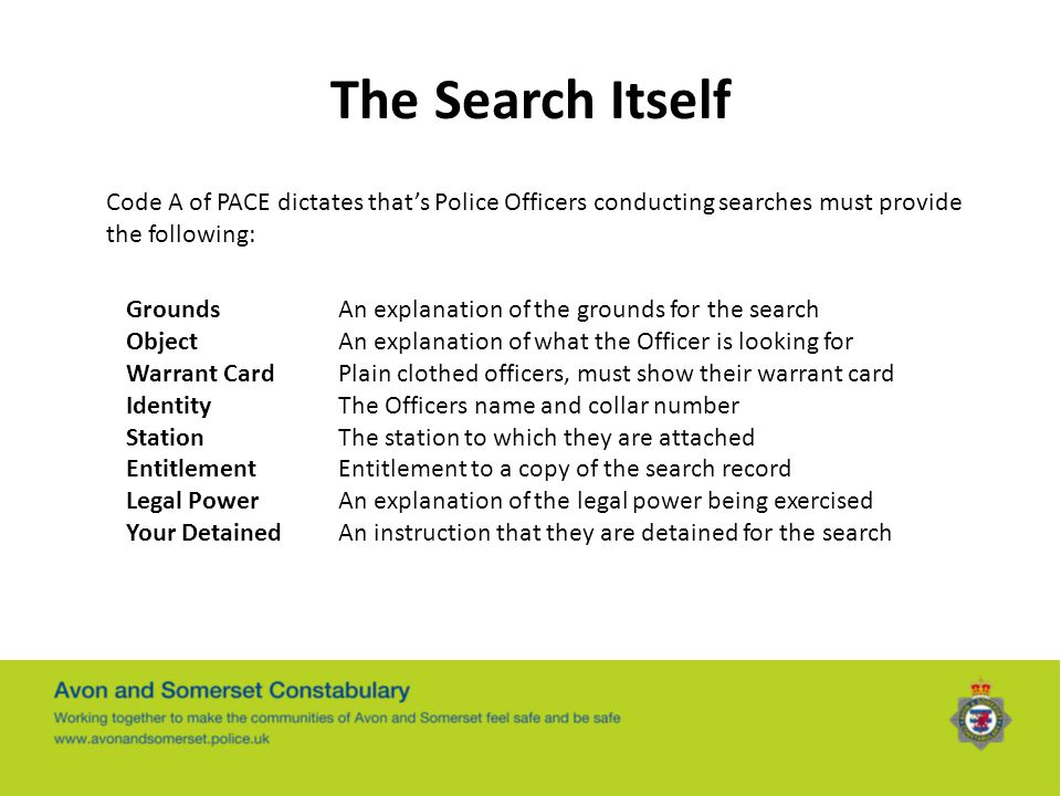 The Search Itself Code A of PACE dictates that's Police Officers conducting searches must provide the following: GroundsAn explanation of the grounds